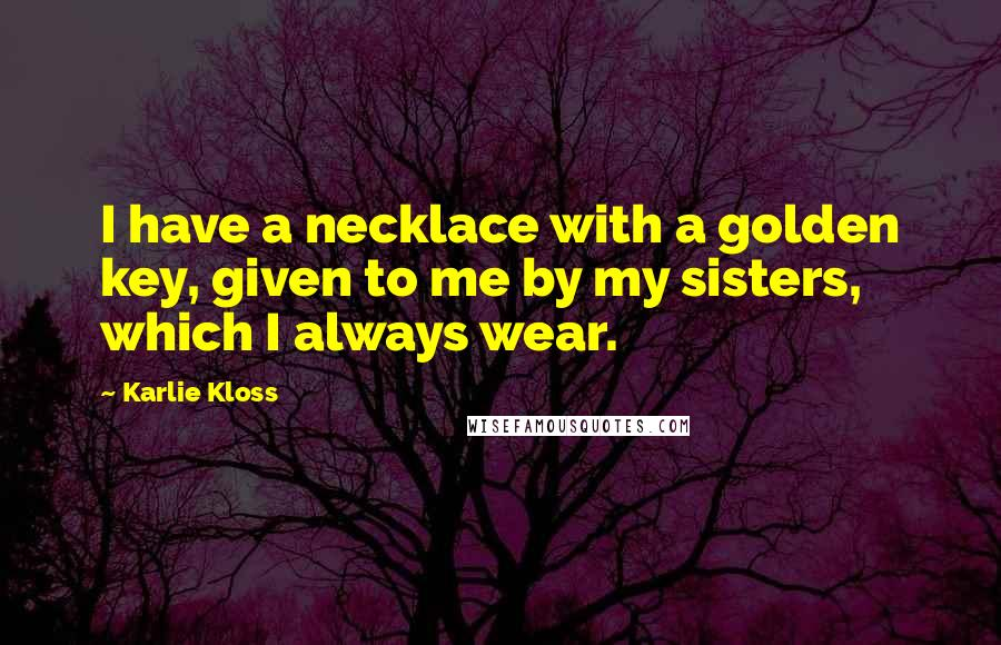 Karlie Kloss quotes: I have a necklace with a golden key, given to me by my sisters, which I always wear.