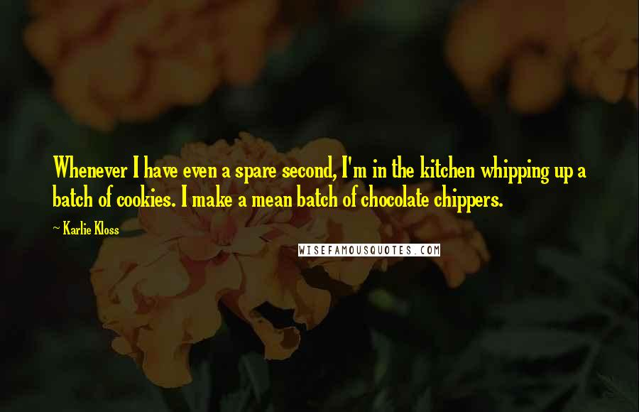 Karlie Kloss quotes: Whenever I have even a spare second, I'm in the kitchen whipping up a batch of cookies. I make a mean batch of chocolate chippers.