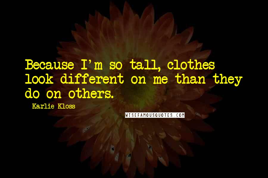 Karlie Kloss quotes: Because I'm so tall, clothes look different on me than they do on others.