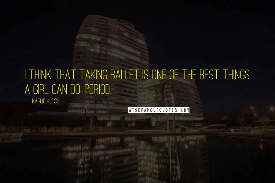 Karlie Kloss quotes: I think that taking ballet is one of the best things a girl can do. Period.