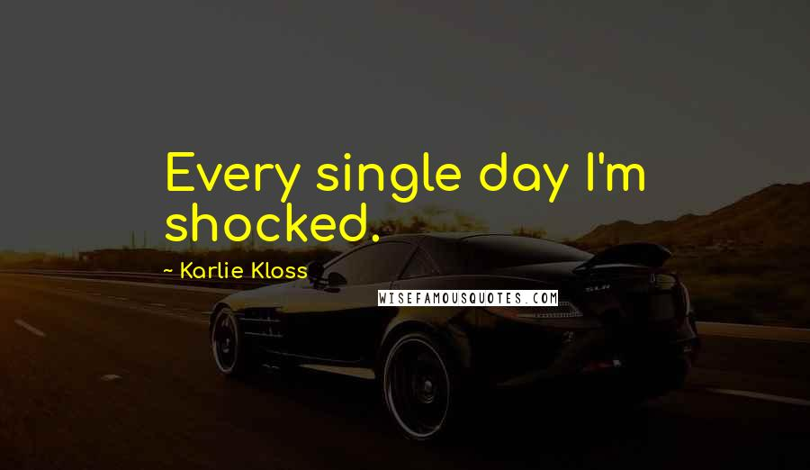 Karlie Kloss quotes: Every single day I'm shocked.