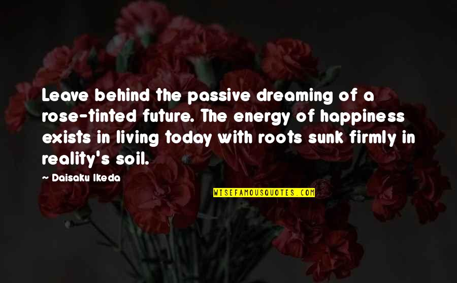 Karma Buddhism Quotes By Daisaku Ikeda: Leave behind the passive dreaming of a rose-tinted