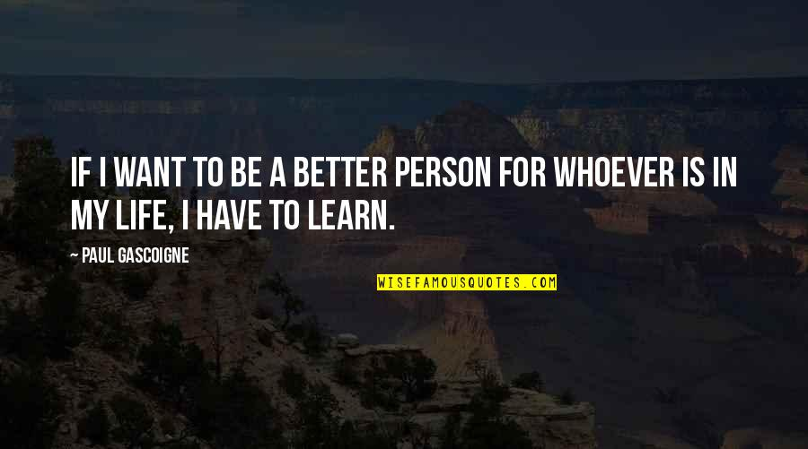 Karma Buddhism Quotes By Paul Gascoigne: If I want to be a better person