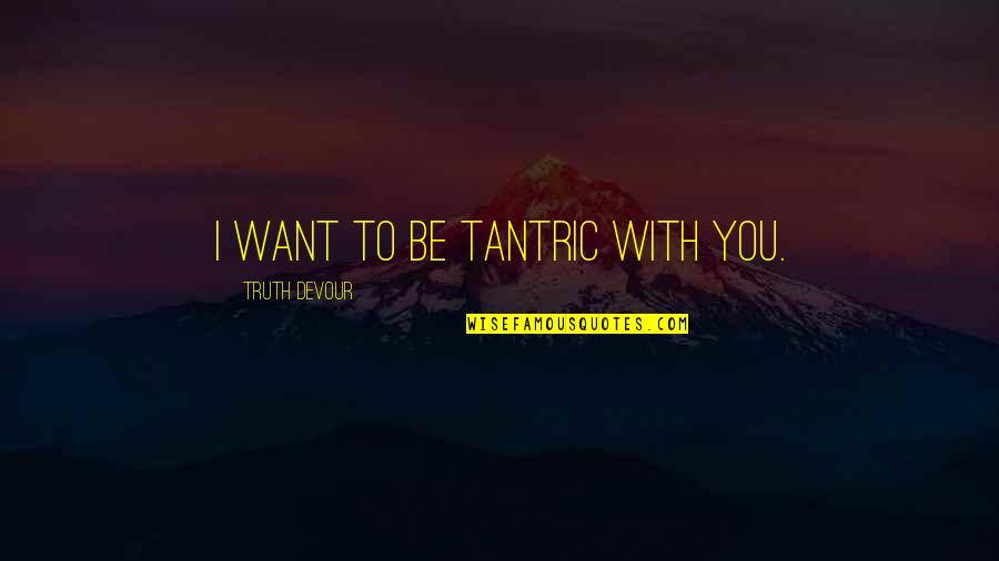 Karmic Quotes By Truth Devour: I want to be tantric with you.
