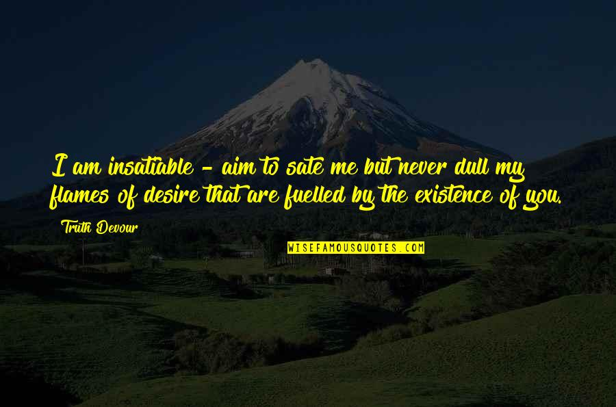Karmic Quotes By Truth Devour: I am insatiable - aim to sate me