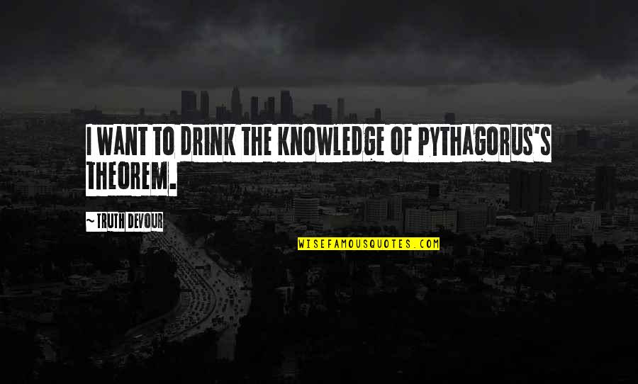 Karmic Quotes By Truth Devour: I want to drink the knowledge of Pythagorus's