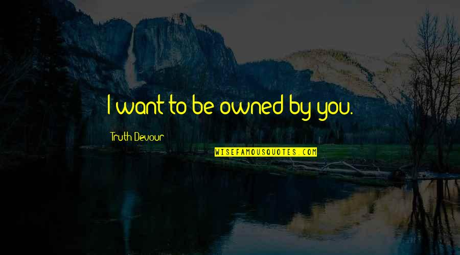 Karmic Quotes By Truth Devour: I want to be owned by you.