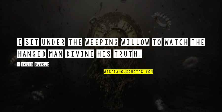 Karmic Quotes By Truth Devour: I sit under the weeping willow to watch