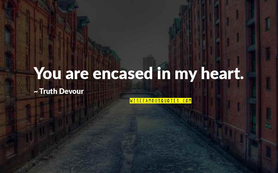 Karmic Quotes By Truth Devour: You are encased in my heart.