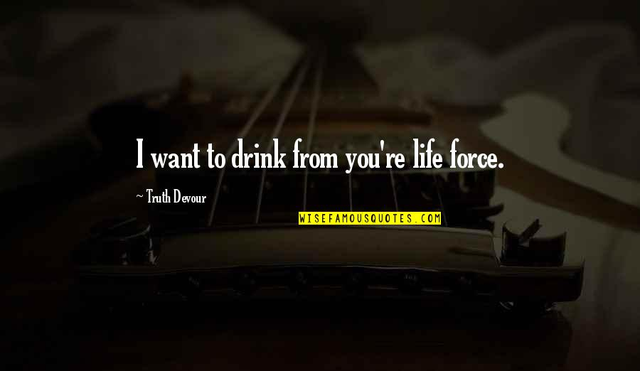 Karmic Quotes By Truth Devour: I want to drink from you're life force.