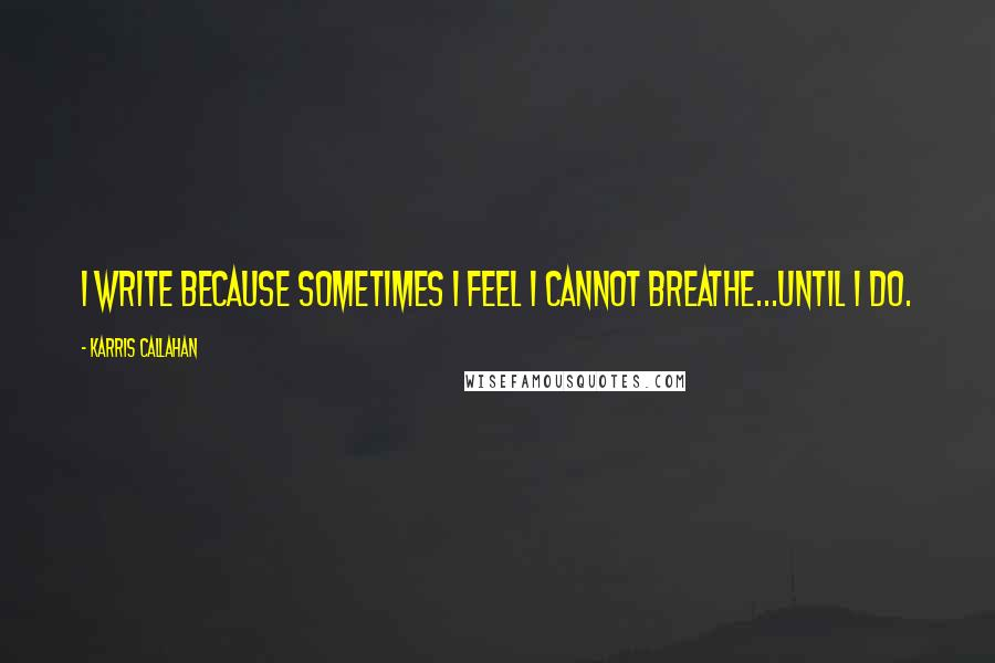 Karris Callahan quotes: I write because sometimes I feel I cannot breathe...until I do.