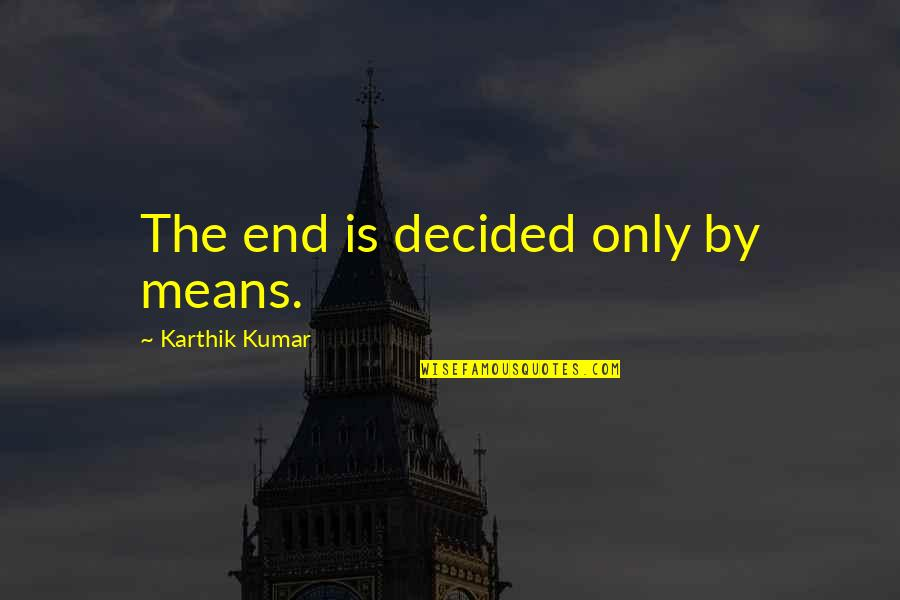 Karthik Quotes By Karthik Kumar: The end is decided only by means.