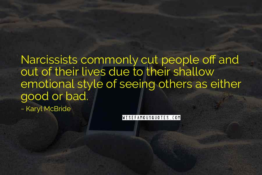 Karyl McBride quotes: Narcissists commonly cut people off and out of their lives due to their shallow emotional style of seeing others as either good or bad.