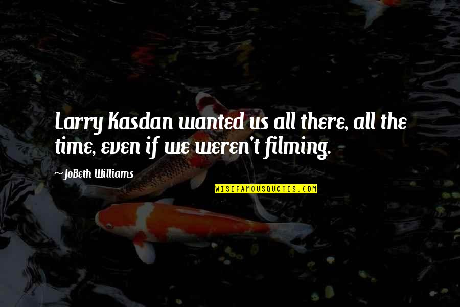 Kasdan Quotes By JoBeth Williams: Larry Kasdan wanted us all there, all the