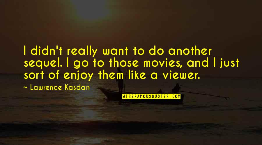 Kasdan Quotes By Lawrence Kasdan: I didn't really want to do another sequel.