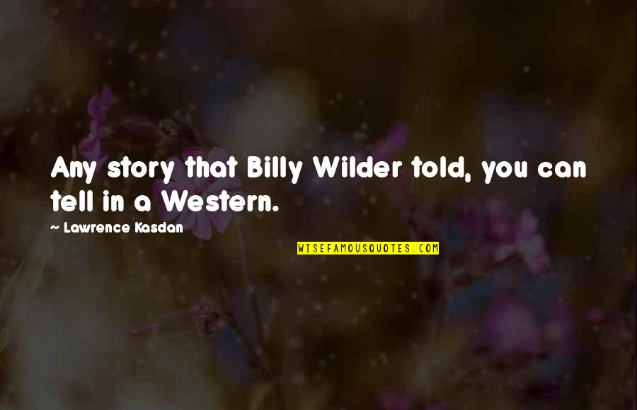 Kasdan Quotes By Lawrence Kasdan: Any story that Billy Wilder told, you can