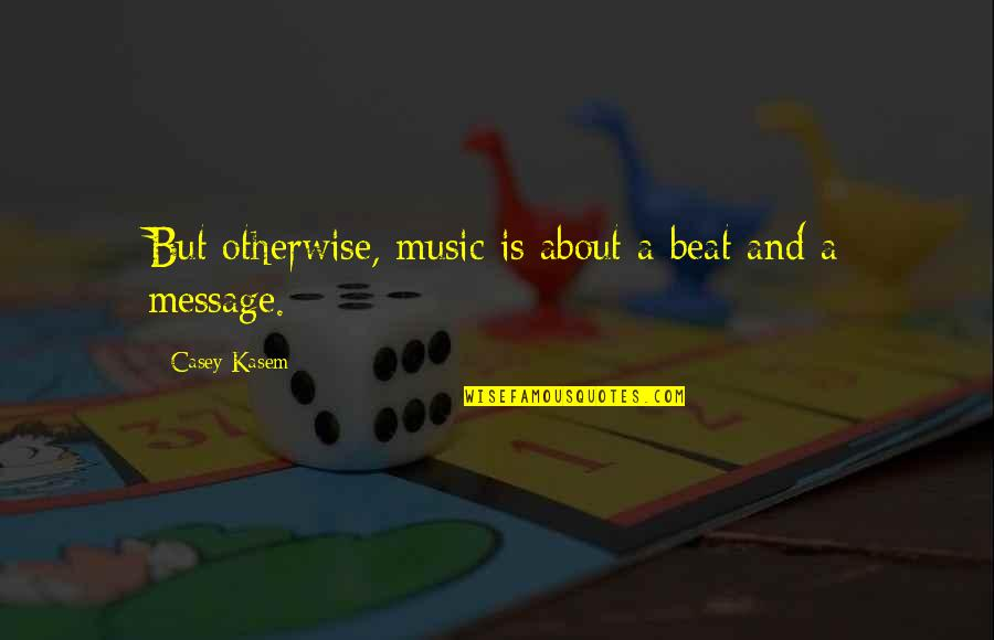 Kasem's Quotes By Casey Kasem: But otherwise, music is about a beat and
