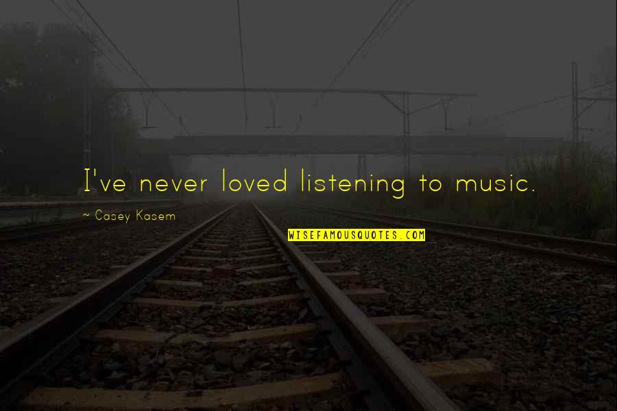 Kasem's Quotes By Casey Kasem: I've never loved listening to music.