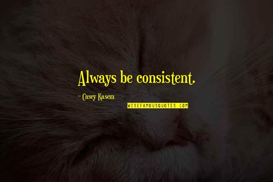 Kasem's Quotes By Casey Kasem: Always be consistent.