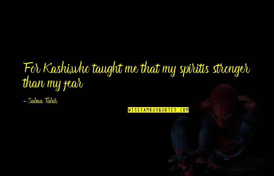 Kashi Quotes By Sabaa Tahir: For Kashi,who taught me that my spiritis stronger