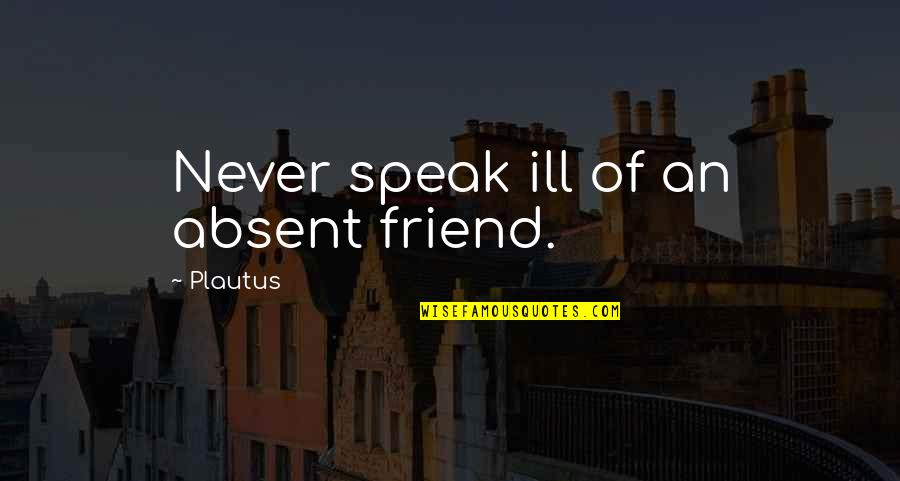 Kashmir Will Rise Again Quotes By Plautus: Never speak ill of an absent friend.