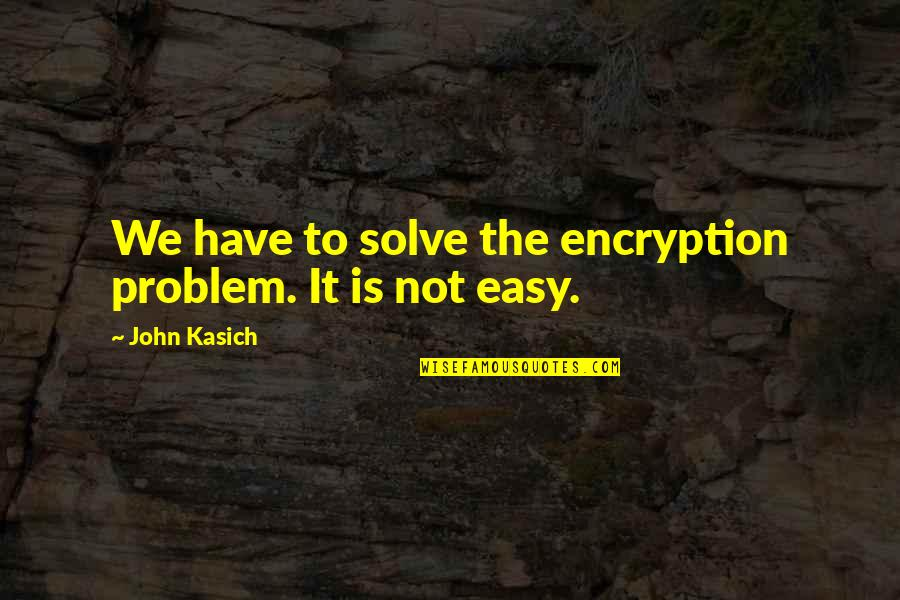 Kasich's Quotes By John Kasich: We have to solve the encryption problem. It