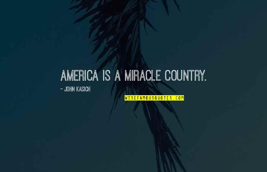 Kasich's Quotes By John Kasich: America is a miracle country.