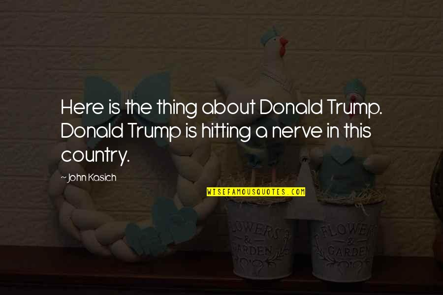 Kasich's Quotes By John Kasich: Here is the thing about Donald Trump. Donald
