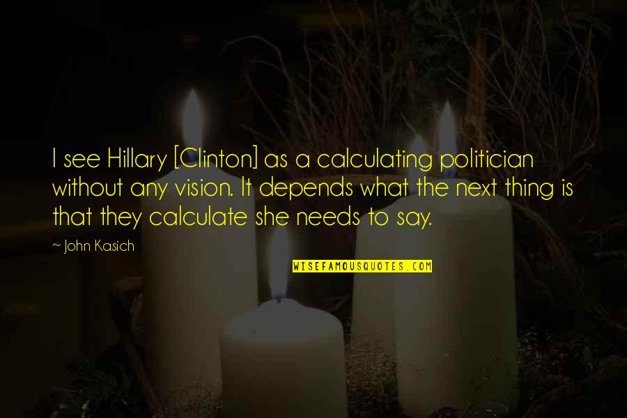 Kasich's Quotes By John Kasich: I see Hillary [Clinton] as a calculating politician
