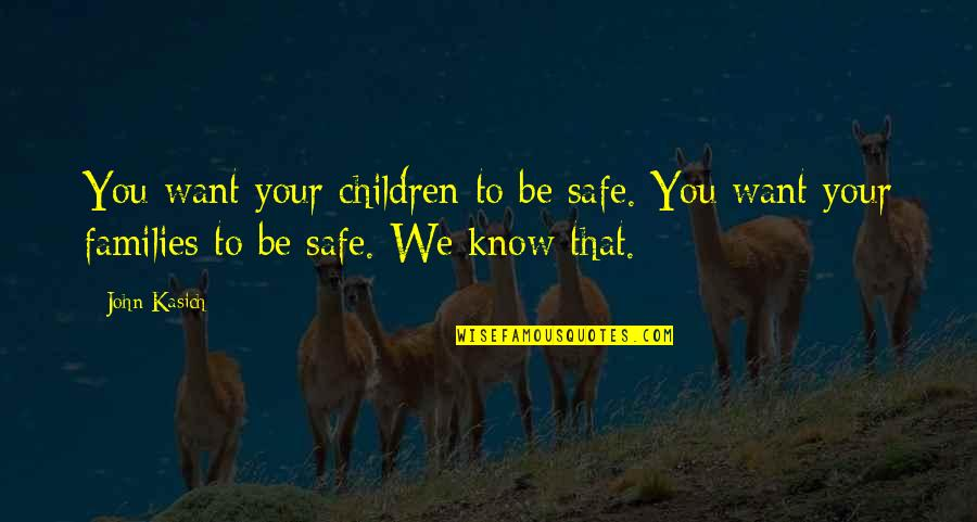 Kasich's Quotes By John Kasich: You want your children to be safe. You