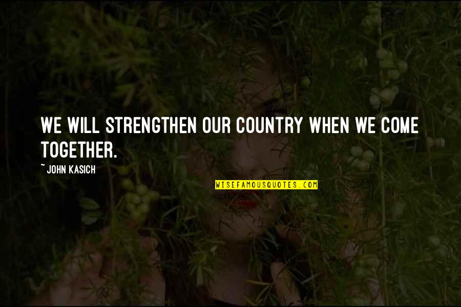 Kasich's Quotes By John Kasich: We will strengthen our country when we come