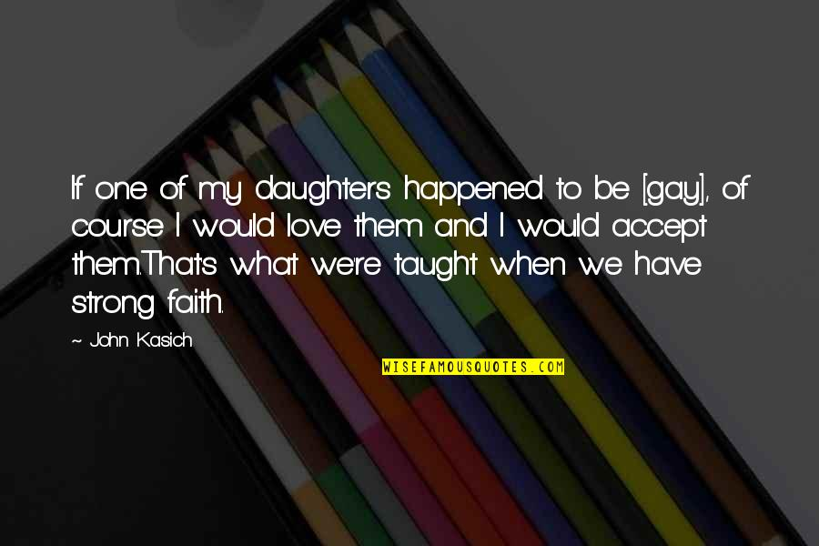 Kasich's Quotes By John Kasich: If one of my daughters happened to be