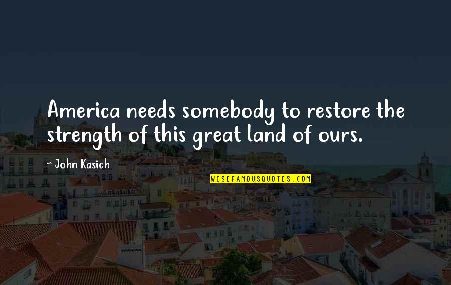 Kasich's Quotes By John Kasich: America needs somebody to restore the strength of