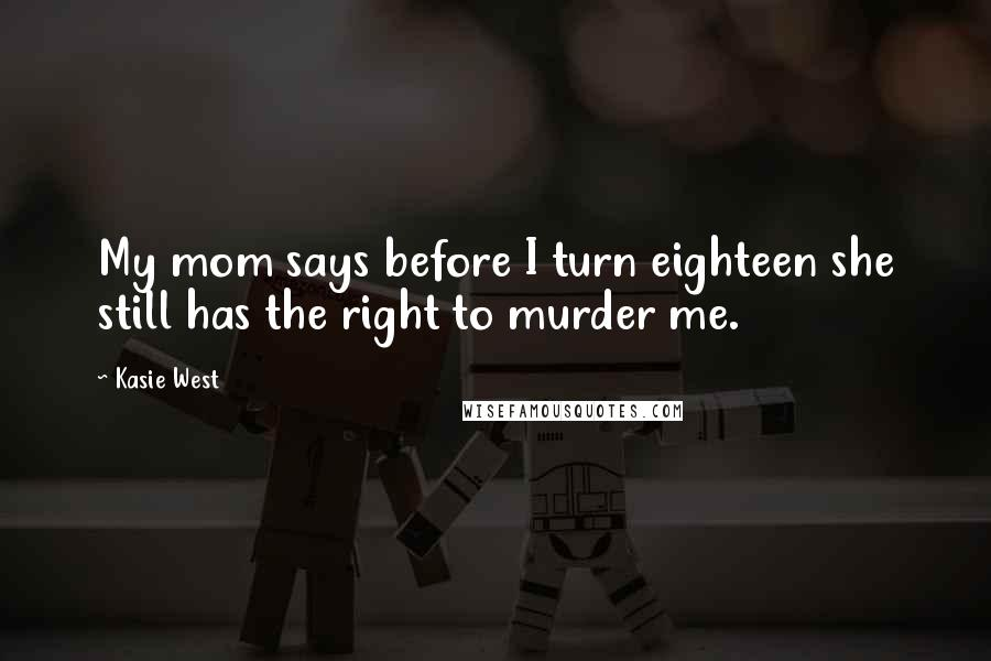 Kasie West quotes: My mom says before I turn eighteen she still has the right to murder me.