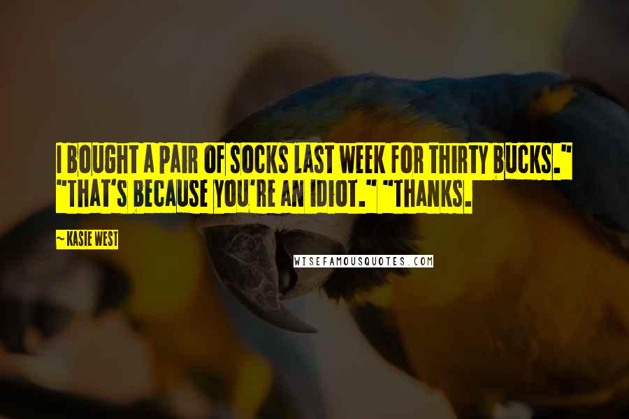 "Kasie West quotes: I bought a pair of socks last week for thirty bucks."" ""That's because you're an idiot."" ""Thanks."