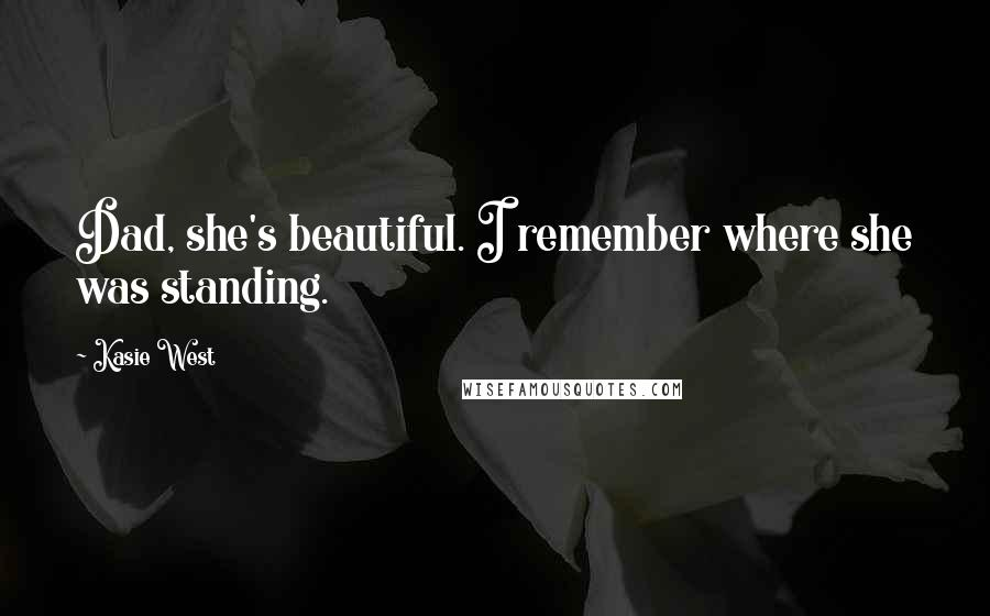 Kasie West quotes: Dad, she's beautiful. I remember where she was standing.
