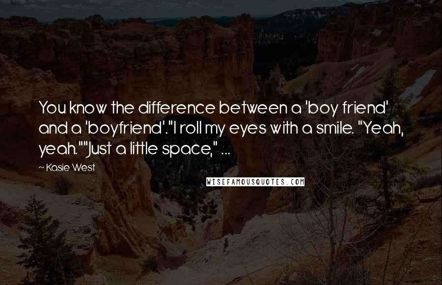 "Kasie West quotes: You know the difference between a 'boy friend' and a 'boyfriend'.""I roll my eyes with a smile. ""Yeah, yeah.""""Just a little space,"" ..."