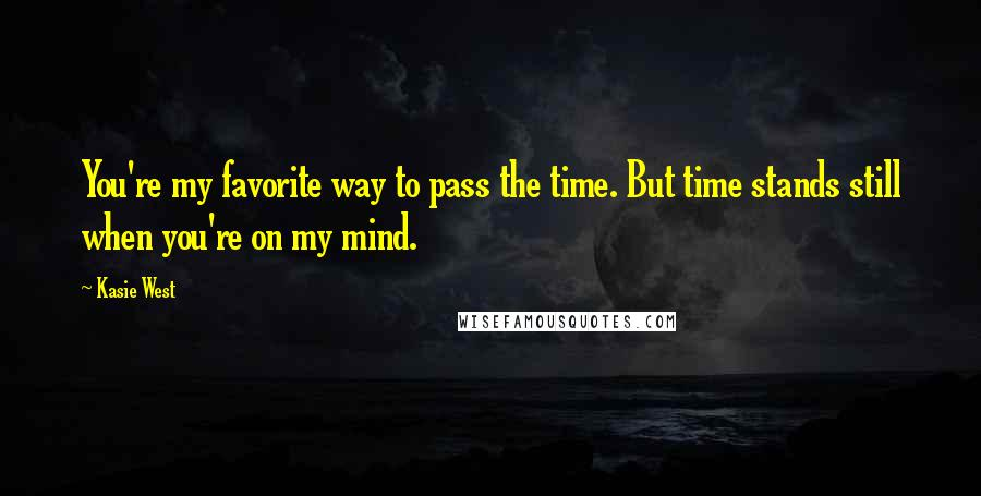 Kasie West quotes: You're my favorite way to pass the time. But time stands still when you're on my mind.