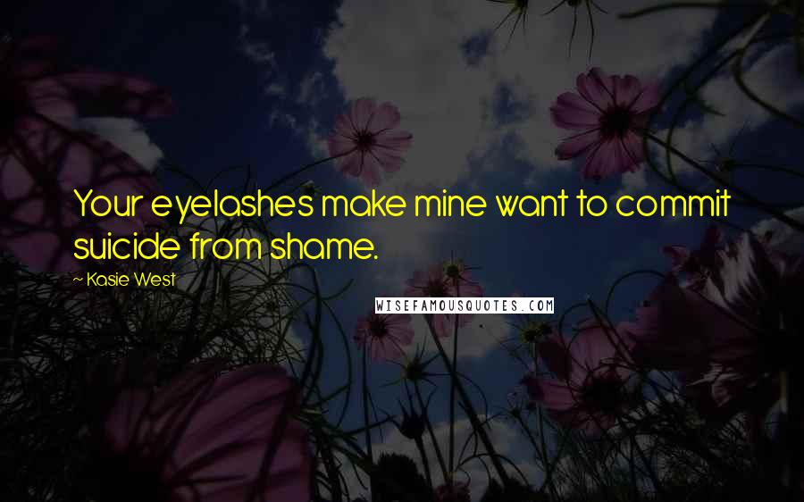 Kasie West quotes: Your eyelashes make mine want to commit suicide from shame.