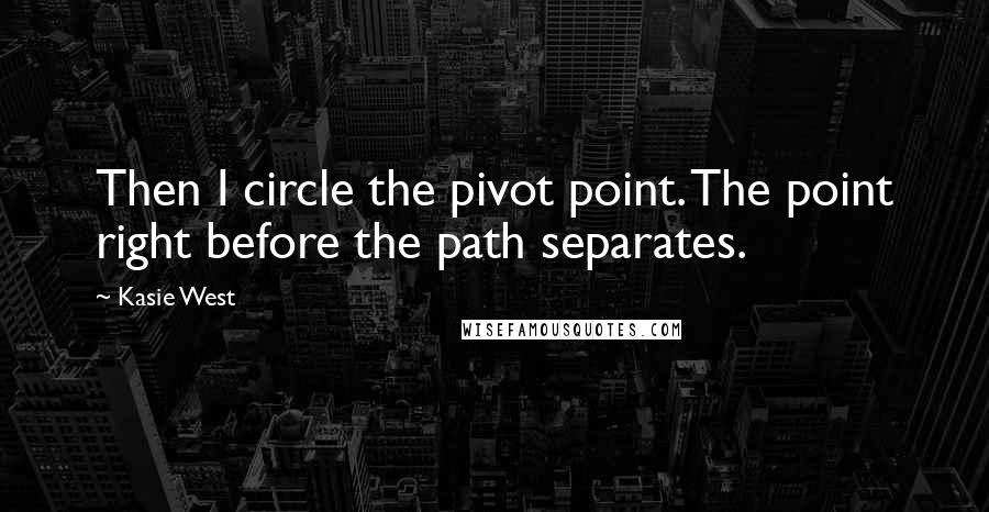 Kasie West quotes: Then I circle the pivot point. The point right before the path separates.