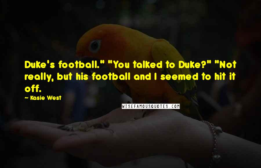 "Kasie West quotes: Duke's football."" ""You talked to Duke?"" ""Not really, but his football and I seemed to hit it off."