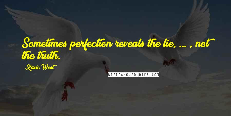 Kasie West quotes: Sometimes perfection reveals the lie, ... , not the truth.