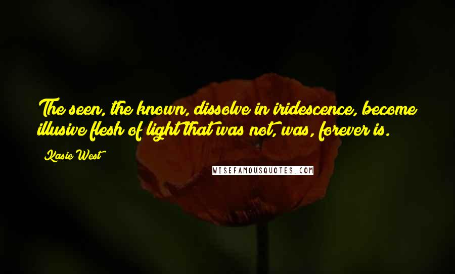 Kasie West quotes: The seen, the known, dissolve in iridescence, become illusive flesh of light that was not, was, forever is.