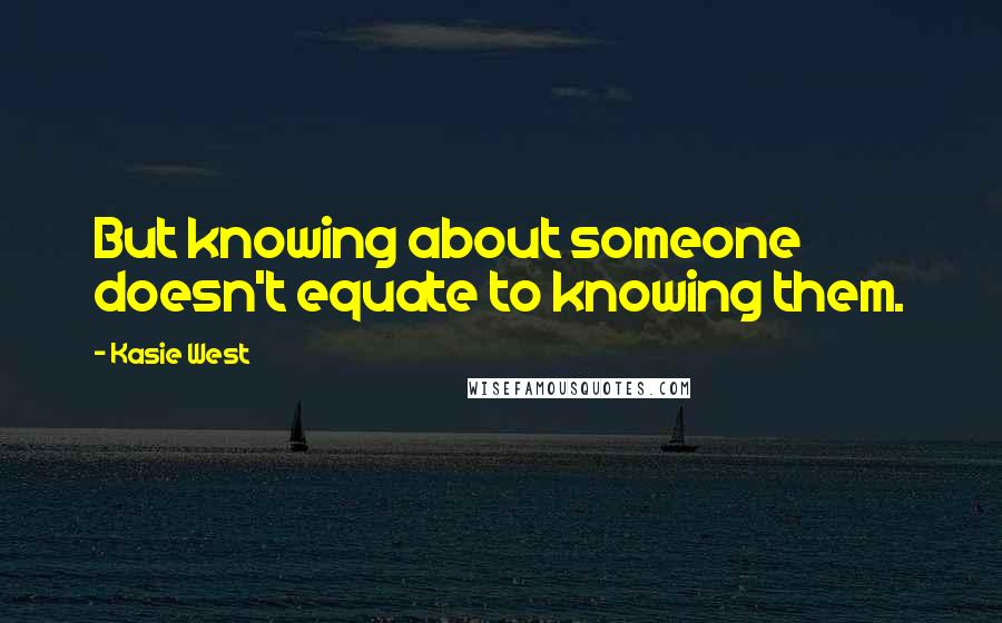 Kasie West quotes: But knowing about someone doesn't equate to knowing them.