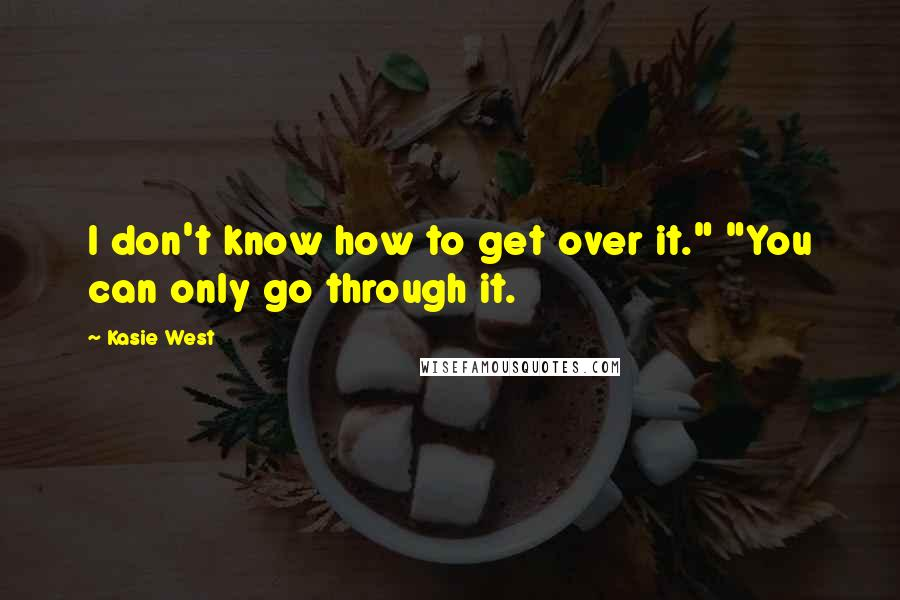 "Kasie West quotes: I don't know how to get over it."" ""You can only go through it."