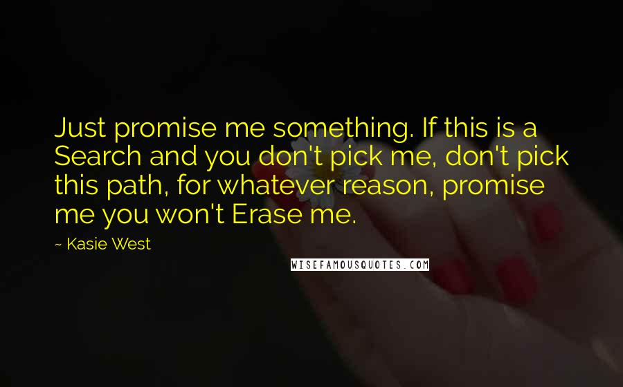 Kasie West quotes: Just promise me something. If this is a Search and you don't pick me, don't pick this path, for whatever reason, promise me you won't Erase me.