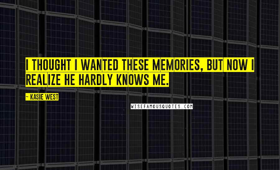 Kasie West quotes: I thought I wanted these memories, but now I realize he hardly knows me.