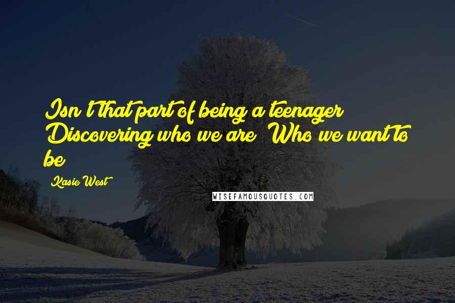 Kasie West quotes: Isn't that part of being a teenager? Discovering who we are? Who we want to be?