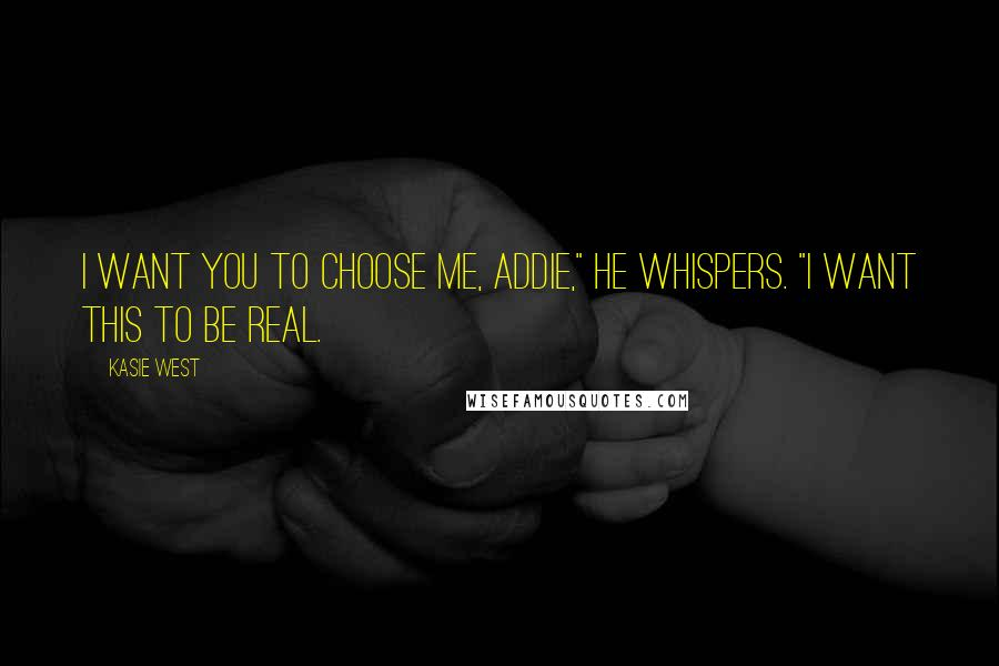 "Kasie West quotes: I want you to choose me, Addie,"" he whispers. ""I want this to be real."
