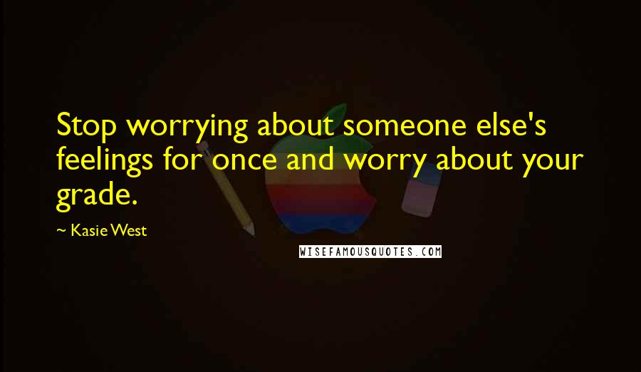 Kasie West quotes: Stop worrying about someone else's feelings for once and worry about your grade.